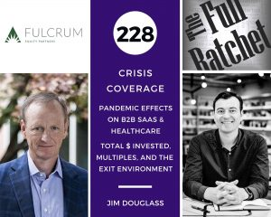 228. Crisis Coverage w/ Jim Douglass - Pandemic Effects on B2B SaaS and Healthcare -- Total $ Invested, Multiples, and the Exit Environment