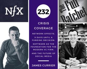 232. Crisis Coverage w/ James Currier - Network Effects; 9 Days Until a Funding Decision; Software as the Foundation for the Modern VC firm; and the Future of Social Media